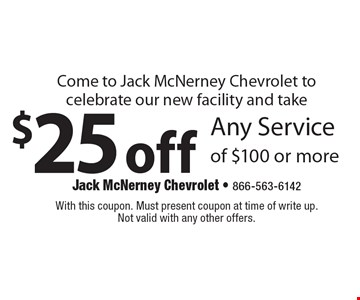 Come to Jack McNerney Chevrolet to celebrate our new facility! $25 off Any Service of $100 or more. With this coupon. Must present coupon at time of write up. Not valid with any other offers.
