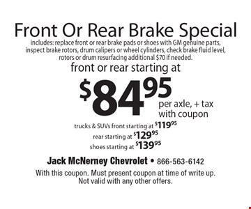 Front or rear brakes starting at $84.95 per axle plus tax. Includes: replace front or rear brake pads or shoes with GM genuine parts, inspect brake rotors, drum calipers or wheel cylinders, check brake fluid level, rotors or drum resurfacing additional $70 if needed. trucks & SUVs. Front starting at $119.95. Rear starting at $129.95. Shoes starting at $139.95. With this coupon. Must present coupon at time of write up. Not valid with any other offers.