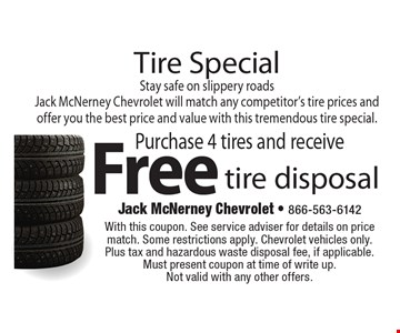 Tire Special Purchase 4 tires and receive Free tire disposal Stay safe on slippery roads Jack McNerney Chevrolet will match any competitor's tire prices and offer you the best price and value with this tremendous tire special.. With this coupon. See service adviser for details on price match. Some restrictions apply. Chevrolet vehicles only. Plus tax and hazardous waste disposal fee, if applicable. Must present coupon at time of write up. Not valid with any other offers.