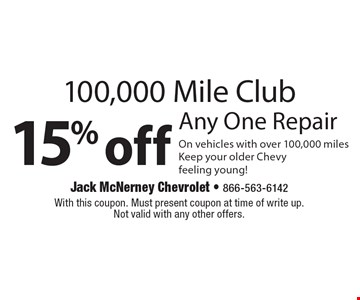 100,000 Mile Club 15% off Any One Repair On vehicles with over 100,000 miles Keep your older Chevy feeling young!. With this coupon. Must present coupon at time of write up. Not valid with any other offers.