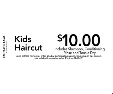 $10.00 Kids Haircut. Long or thick hair extra. Offer good at participating salons. One coupon per person.Not valid with any other offer. Expires 02-18-17.