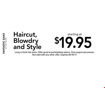 $19.95 Haircut, Blowdry and Style. Long or thick hair extra. Offer good at participating salons. One coupon per person.Not valid with any other offer. Expires 02-18-17.
