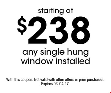 $238 any single hung window installed. With this coupon. Not valid with other offers or prior purchases. Expires 03-04-17.