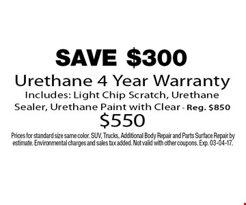 SAVE $300 Urethane 4 Year Warranty Includes: Light Chip Scratch, Urethane Sealer, Urethane Paint with Clear - Reg. $850 $550. Prices for standard size same color. SUV, Trucks, Additional Body Repair and Parts Surface Repair by estimate. Environmental charges and sales tax added. Not valid with other coupons. Exp. 03-04-17.