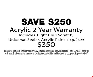 SAVE $250 Acrylic 2 Year Warranty Includes: Light Chip Scratch, Universal Sealer, Acrylic Paint - Reg. $599 $350. Prices for standard size same color. SUV, Trucks, Additional Body Repair and Parts Surface Repair by estimate. Environmental charges and sales tax added. Not valid with other coupons. Exp. 03-04-17.