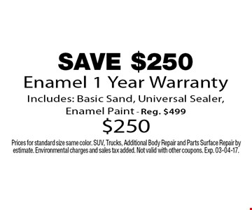 SAVE $250 Enamel 1 Year Warranty Includes: Basic Sand, Universal Sealer, Enamel Paint - Reg. $499 $250. Prices for standard size same color. SUV, Trucks, Additional Body Repair and Parts Surface Repair by estimate. Environmental charges and sales tax added. Not valid with other coupons. Exp. 03-04-17.