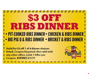 $3 off Rib dinner. Pit cooked ribs dinner - big pig q & ribs dinner - chicken & ribs dinner - brisket & ribs dinner . Valid for 1 SMALL BOWL HASH & RICE. Coupon Required. Not valid with any other offers. Limit 1 Offer per Coupon. EXPIRES 3/1/17