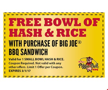Free bowl of hash & rice. WITH PURCHASE OF BIG JOEBBQ SANDWICH. Valid for 1 SMALL BOWL HASH & RICE. Coupon Required. Not valid with any other offers. Limit 1 Offer per Coupon. EXPIRES 3/1/17