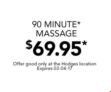 90 minute* Massage$69.95*. Offer good only at the Hodges locationExpires 03-04-17