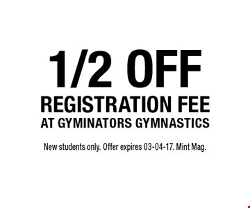 1/2 offregistration feeat gyminators gymnastics. New students only. Offer expires 03-04-17. Mint Mag.
