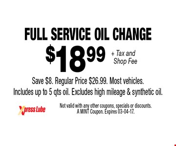 $18 .99 + Tax and Shop Fee Full Service Oil ChangeSave $8. Regular Price $26.99. Most vehicles.Includes up to 5 qts oil. Excludes high mileage & synthetic oil.. Not valid with any other coupons, specials or discounts. A MINT Coupon. Expires 03-04-17.