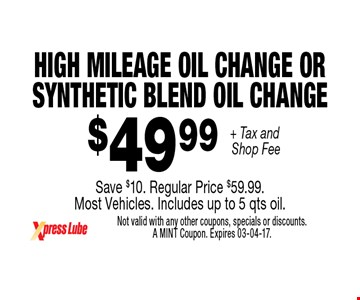 $49 .99 + Tax and Shop Fee High Mileage oil Change or Synthetic Blend Oil ChangeSave $10. Regular Price $59.99. Most Vehicles. Includes up to 5 qts oil.. Not valid with any other coupons, specials or discounts. A MINT Coupon. Expires 03-04-17.