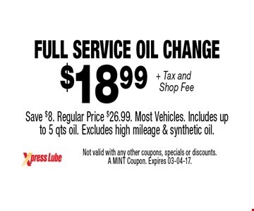 $18 .99 + Tax and Shop Fee Full Service Oil Change Save $8. Regular Price $26.99. Most Vehicles. Includes upto 5 qts oil. Excludes high mileage & synthetic oil.. Not valid with any other coupons, specials or discounts. A MINT Coupon. Expires 03-04-17.