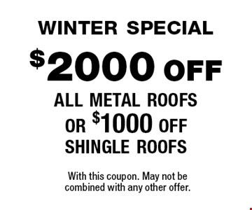 winter special$2000 off all metal roofs or $1000 off shingle roofs. With this coupon. May not be combined with any other offer.