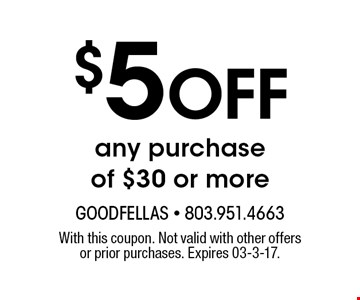 $5 Off any purchase of $30 or more. With this coupon. Not valid with other offers or prior purchases. Expires 03-3-17.
