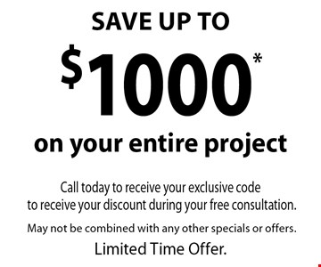 SAVE UP TO$1000 on your next project. Call today to receive your exclusive code to receive your discount. May not be combined with any other specials or offers. Limited Time Offer.