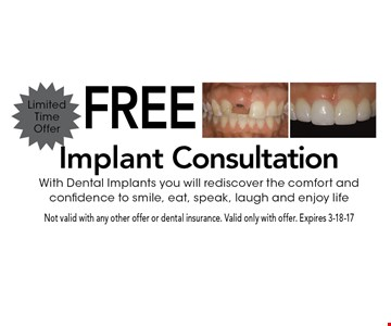 Free Implant ConsultationWith Dental Implants you will rediscover the comfort and confidence to smile, eat, speak, laugh and enjoy life. Not valid with any other offer or dental insurance. Valid only with offer. Expires 3-18-17