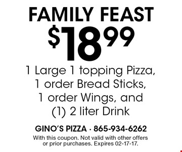 $18.991 Large 1 topping Pizza,1 order Bread Sticks,1 order Wings, and(1) 2 liter Drink Family Feast. With this coupon. Not valid with other offers or prior purchases. Expires 02-17-17.