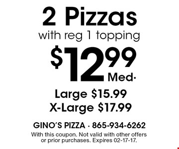 $12.99 Med. 2 Pizzas with reg 1 topping. With this coupon. Not valid with other offers or prior purchases. Expires 02-17-17.