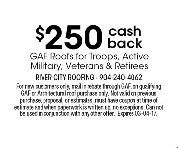 $250 cash back GAF Roofs for Troops, Active Military, Veterans & Retirees . For new customers only, mail in rebate through GAF, on qualifying GAF or Architectural roof purchase only. Not valid on previous purchase, proposal, or estimates, must have coupon at time of estimate and when paperwork is written up, no exceptions. Can not be used in conjunction with any other offer.Expires 03-04-17.