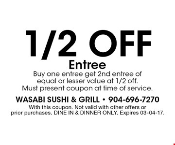 1/2 off Entree Buy one entree get 2nd entree of equal or lesser value at 1/2 off.Must present coupon at time of service.. With this coupon. Not valid with other offers or prior purchases. DINE IN & DINNER ONLY. Expires 03-04-17.