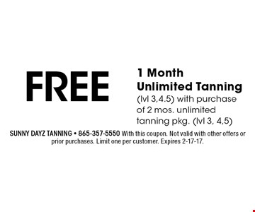 FREE 1 Month Unlimited Tanning(lvl 3,4.5) with purchase of 2 mos. unlimited tanning pkg. (lvl 3, 4,5). Sunny dayz tanning - 865-357-5550 With this coupon. Not valid with other offers or prior purchases. Limit one per customer. Expires 2-17-17.