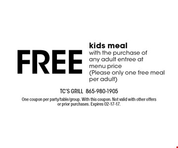 Free kids meal with the purchase of any adult entree at menu price(Please only one free meal per adult). TC's Grill 865-980-1905 One coupon per party/table/group. With this coupon. Not valid with other offers or prior purchases. Expires 02-17-17.