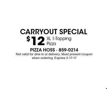 $12 XL 1-Topping PizzaPizza Hoss - 859-0214Not valid for dine in or delivery. Must present coupon when ordering. Expires 2-17-17