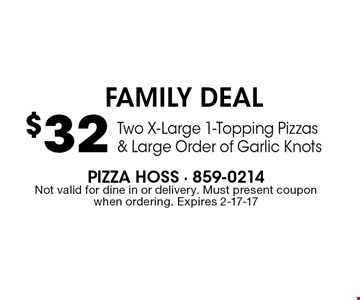 $32 Two X-Large 1-Topping Pizzas & Large Order of Garlic Knots. Pizza Hoss - 859-0214Not valid for dine in or delivery. Must present coupon when ordering. Expires 2-17-17