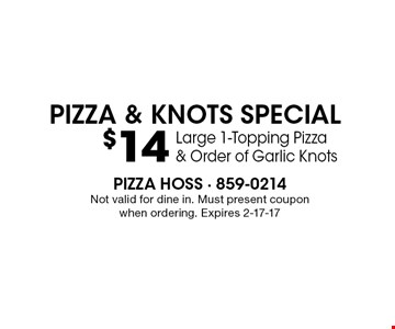 $14 Large 1-Topping Pizza& Order of Garlic KnotsPizza & KNOTS special. Pizza Hoss - 859-0214Not valid for dine in. Must present couponwhen ordering. Expires 2-17-17