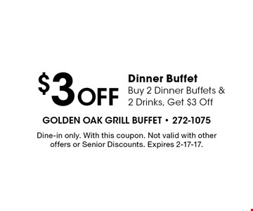 $3 Off Dinner Buffet Buy 2 Dinner Buffets & 2 Drinks, Get $3 Off. Dine-in only. With this coupon. Not valid with other offers or Senior Discounts. Expires 2-17-17.