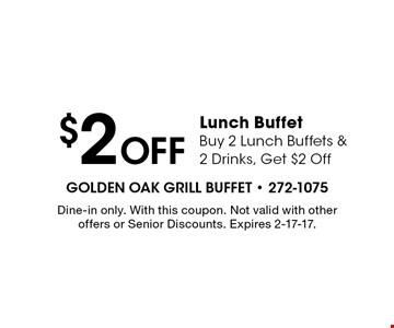 $2 Off Lunch Buffet Buy 2 Lunch Buffets & 2 Drinks, Get $2 Off. Dine-in only. With this coupon. Not valid with other offers or Senior Discounts. Expires 2-17-17.