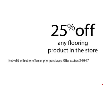 25%off any flooringproduct in the store. Not valid with other offers or prior purchases. Offer expires 3-16-17.