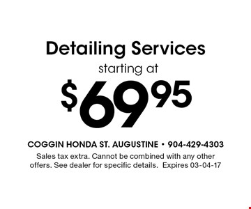 $69.95 Detailing Services. Sales tax extra. Cannot be combined with any other offers. See dealer for specific details.Expires 03-04-17