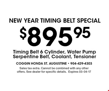 $895.95 NEW YEAR Timing Belt SPECIAL. Sales tax extra. Cannot be combined with any other offers. See dealer for specific details.Expires 03-04-17