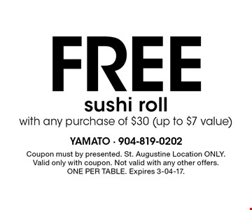 Free sushi rollwith any purchase of $30 (up to $7 value). Coupon must by presented. St. Augustine Location ONLY. Valid only with coupon. Not valid with any other offers. ONE PER TABLE. Expires 3-04-17.