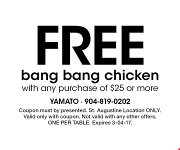 Free bang bang chickenwith any purchase of $25 or more. Coupon must by presented. St. Augustine Location ONLY. Valid only with coupon. Not valid with any other offers. ONE PER TABLE. Expires 3-04-17.