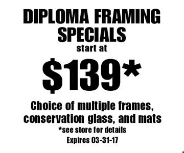 $139* Diploma Framing Specialsstart at. Choice of multiple frames, conservation glass, and mats*see store for detailsExpires 03-31-17