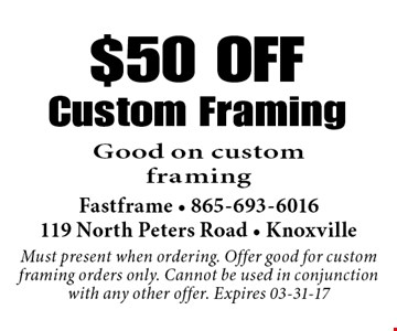 $50 OFFCustom Framing Good on custom framing . Fastframe - 865-693-6016119 North Peters Road - KnoxvilleMust present when ordering. Offer good for custom framing orders only. Cannot be used in conjunction with any other offer. Expires 03-31-17