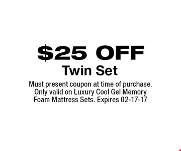 $25 OFF Twin Set. Must present coupon at time of purchase. Only valid on Luxury Cool Gel Memory Foam Mattress Sets. Expires 02-17-17