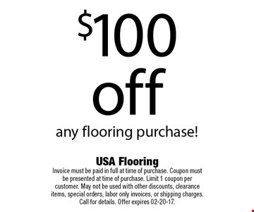 $100 off any flooring purchase!. USA Flooring Invoice must be paid in full at time of purchase. Coupon must be presented at time of purchase. Limit 1 coupon per customer. May not be used with other discounts, clearance items, special orders, labor only invoices, or shipping charges. Call for details. Offer expires 02-20-17.