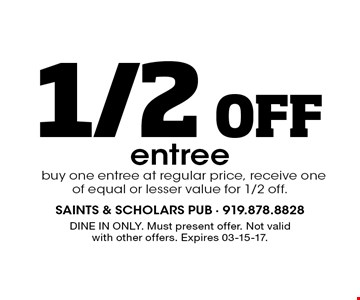 1/2 Off entree buy one entree at regular price, receive one of equal or lesser value for 1/2 off.. DINE IN ONLY. Must present offer. Not valid with other offers. Expires 03-15-17.