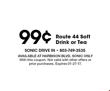99¢ Route 44 Soft Drink or Tea. Available at Harbison Blvd. Sonic Only With this coupon. Not valid with other offers orprior purchases. Expires 01-27-17.
