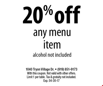20% offany menu itemalcohol not included. 1040 Tryon Village Dr. - (919) 851-9173With this coupon. Not valid with other offers.Limit 1 per table. Tax & gratuity not included.Exp. 04-30-17