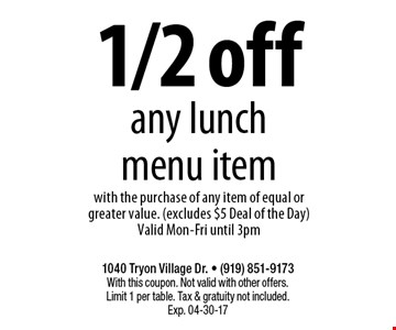 1/2 offany lunch menu itemwith the purchase of any item of equal or greater value. (excludes $5 Deal of the Day)Valid Mon-Fri until 3pm. 1040 Tryon Village Dr. - (919) 851-9173With this coupon. Not valid with other offers.Limit 1 per table. Tax & gratuity not included.Exp. 04-30-17