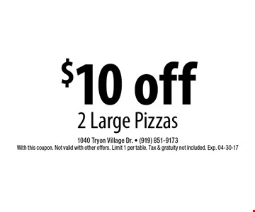 $10 off2 Large Pizzas. 1040 Tryon Village Dr. - (919) 851-9173With this coupon. Not valid with other offers. Limit 1 per table. Tax & gratuity not included. Exp. 04-30-17