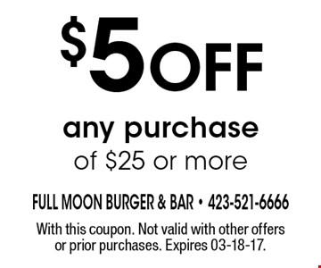 $5 Off any purchase of $25 or more. With this coupon. Not valid with other offers or prior purchases. Expires 03-18-17.