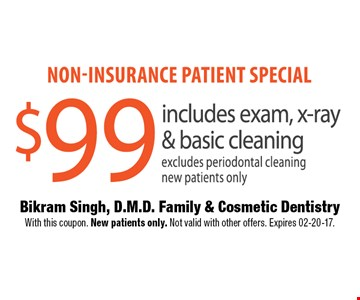 Non-insurance patient special $99 includes exam, x-ray & basic cleaning excludes periodontal cleaningnew patients only. Bikram Singh, D.M.D. Family & Cosmetic Dentistry With this coupon. New patients only. Not valid with other offers. Expires 02-20-17.