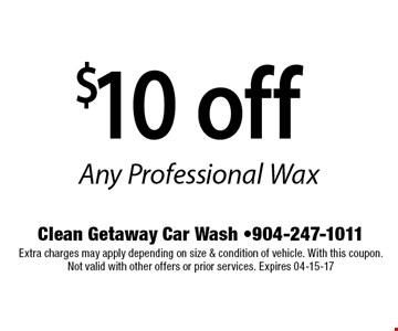 $10 off Any Professional Wax. Clean Getaway Car Wash -904-247-1011 Extra charges may apply depending on size & condition of vehicle. With this coupon. Not valid with other offers or prior services. Expires 04-15-17