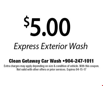 $5.00 Express Exterior Wash. Clean Getaway Car Wash -904-247-1011Extra charges may apply depending on size & condition of vehicle. With this coupon. Not valid with other offers or prior services. Expires 04-15-17
